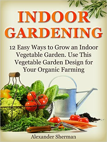 Free book 12 easy ways to grow an indoor vegetable garden for Indoor gardening made easy