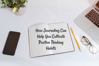 How Journaling Can Help You Cultivate Positive Thinking Habits