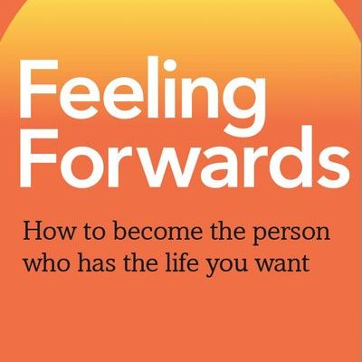 Feeling Forwards: Learn How to Harness the Infinite Energy of Your Emotions